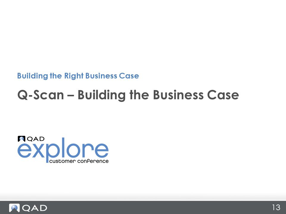 13 Q-Scan – Building the Business Case Building the Right Business Case