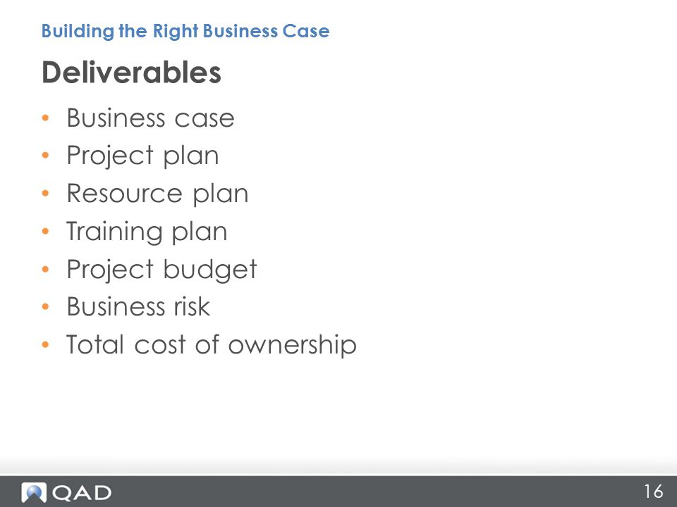 16 Business case Project plan Resource plan Training plan Project budget Business risk Total cost of ownership Deliverables Building the Right Business Case