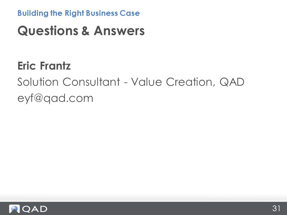 31 Eric Frantz Solution Consultant - Value Creation, QAD eyf@qad.com Questions & Answers Building the Right Business Case