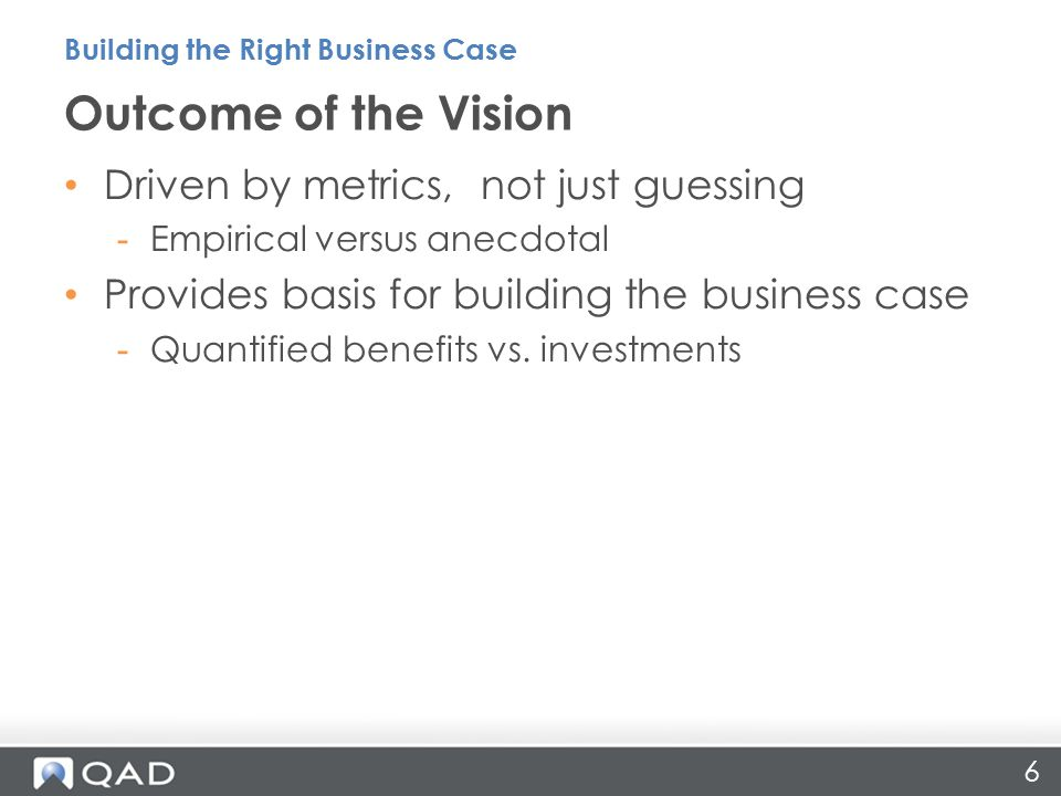 6 Driven by metrics, not just guessing -Empirical versus anecdotal Provides basis for building the business case -Quantified benefits vs.