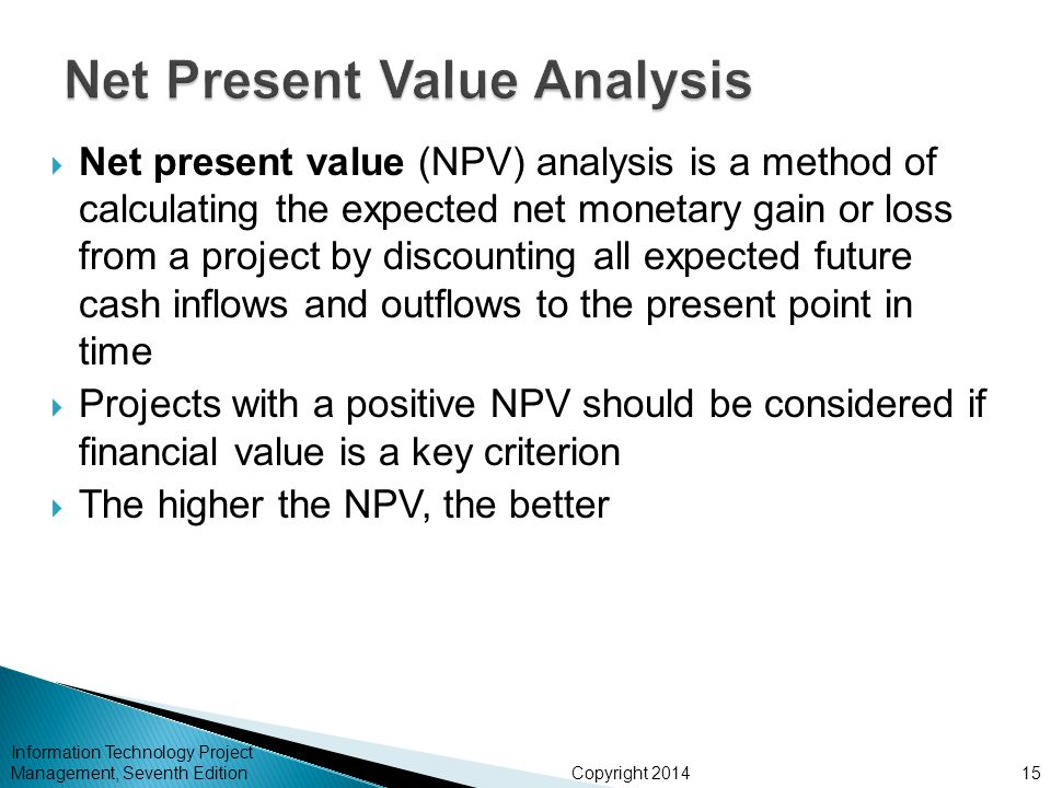 Copyright 2014  Net present value (NPV) analysis is a method of calculating the expected net monetary gain or loss from a project by discounting all expected future cash inflows and outflows to the present point in time  Projects with a positive NPV should be considered if financial value is a key criterion  The higher the NPV, the better Information Technology Project Management, Seventh Edition15