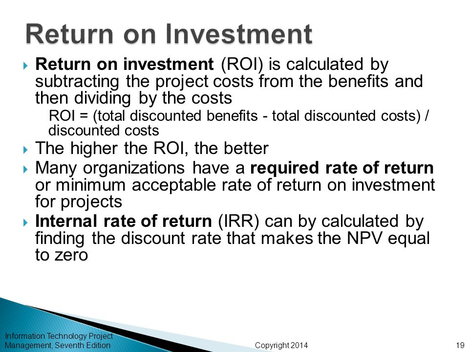 Copyright 2014  Return on investment (ROI) is calculated by subtracting the project costs from the benefits and then dividing by the costs ROI = (total discounted benefits - total discounted costs) / discounted costs  The higher the ROI, the better  Many organizations have a required rate of return or minimum acceptable rate of return on investment for projects  Internal rate of return (IRR) can by calculated by finding the discount rate that makes the NPV equal to zero Information Technology Project Management, Seventh Edition19
