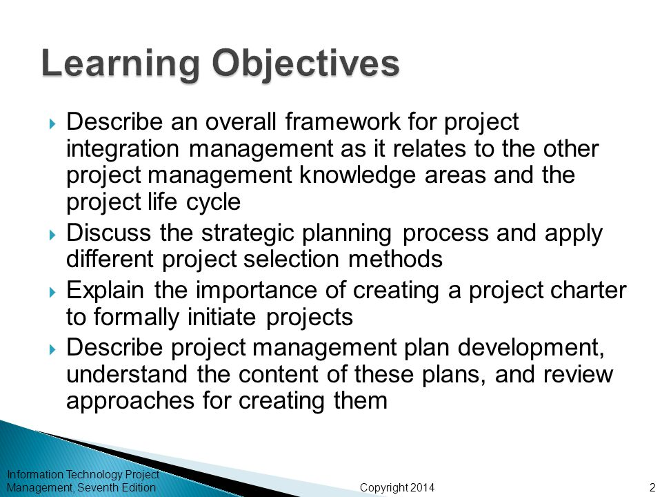 Copyright 2014  Describe an overall framework for project integration management as it relates to the other project management knowledge areas and the project life cycle  Discuss the strategic planning process and apply different project selection methods  Explain the importance of creating a project charter to formally initiate projects  Describe project management plan development, understand the content of these plans, and review approaches for creating them Information Technology Project Management, Seventh Edition2