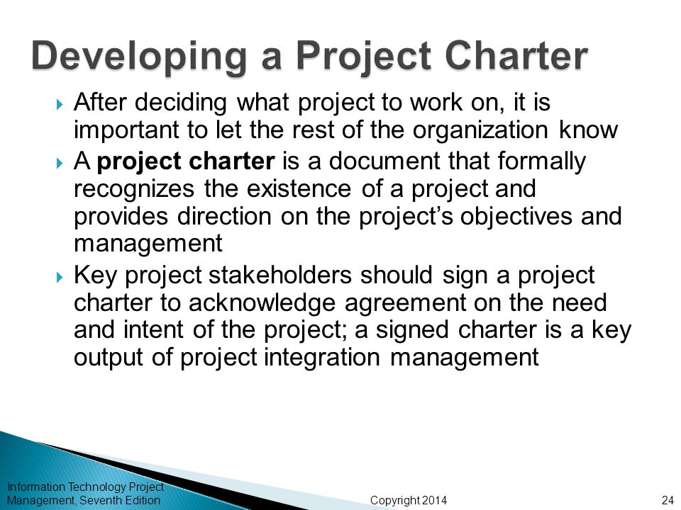Copyright 2014  After deciding what project to work on, it is important to let the rest of the organization know  A project charter is a document that formally recognizes the existence of a project and provides direction on the project's objectives and management  Key project stakeholders should sign a project charter to acknowledge agreement on the need and intent of the project; a signed charter is a key output of project integration management Information Technology Project Management, Seventh Edition24