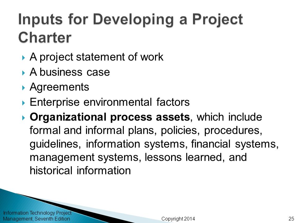 Copyright 2014  A project statement of work  A business case  Agreements  Enterprise environmental factors  Organizational process assets, which include formal and informal plans, policies, procedures, guidelines, information systems, financial systems, management systems, lessons learned, and historical information Information Technology Project Management, Seventh Edition25