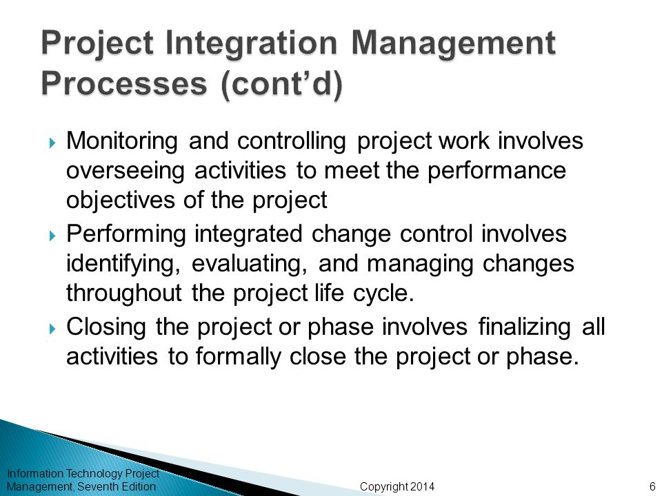 Copyright 2014  Monitoring and controlling project work involves overseeing activities to meet the performance objectives of the project  Performing integrated change control involves identifying, evaluating, and managing changes throughout the project life cycle.