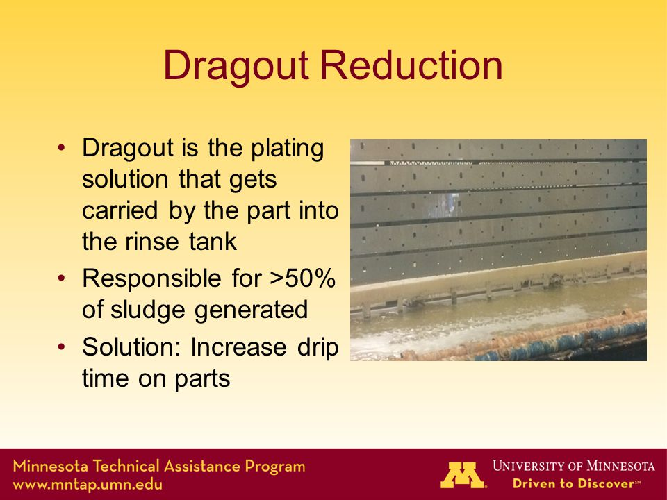 Dragout Reduction Dragout is the plating solution that gets carried by the part into the rinse tank Responsible for >50% of sludge generated Solution: Increase drip time on parts