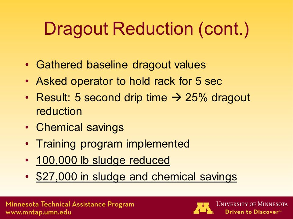 Dragout Reduction (cont.) Gathered baseline dragout values Asked operator to hold rack for 5 sec Result: 5 second drip time  25% dragout reduction Chemical savings Training program implemented 100,000 lb sludge reduced $27,000 in sludge and chemical savings