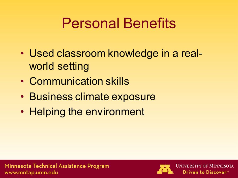 Personal Benefits Used classroom knowledge in a real- world setting Communication skills Business climate exposure Helping the environment