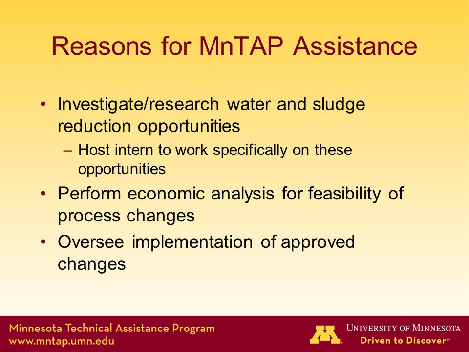 Reasons for MnTAP Assistance Investigate/research water and sludge reduction opportunities –Host intern to work specifically on these opportunities Perform economic analysis for feasibility of process changes Oversee implementation of approved changes