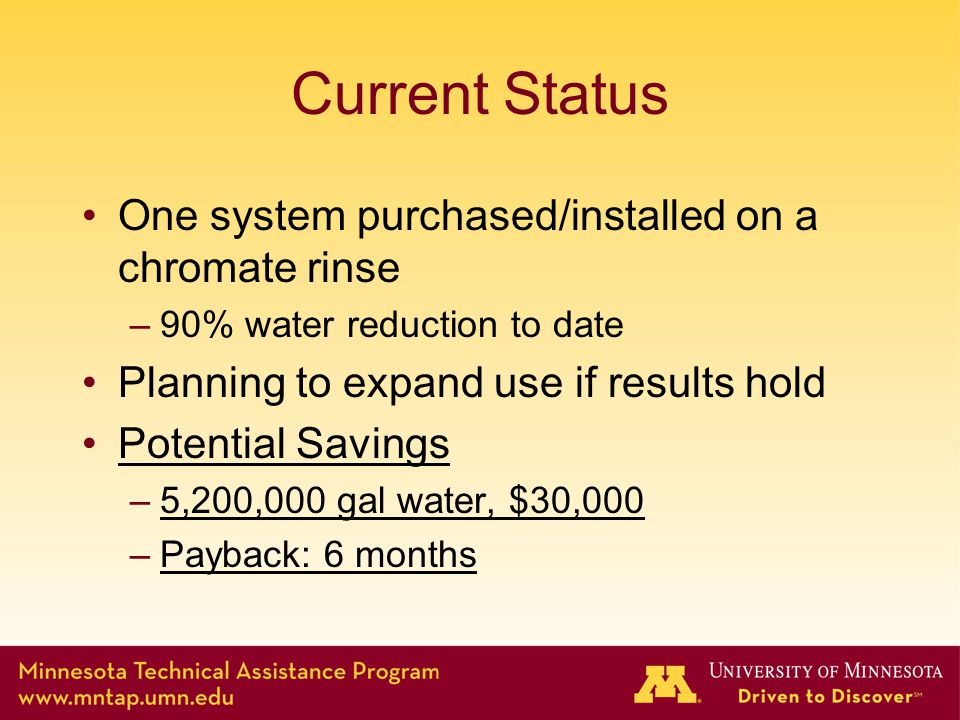Current Status One system purchased/installed on a chromate rinse –90% water reduction to date Planning to expand use if results hold Potential Savings –5,200,000 gal water, $30,000 –Payback: 6 months