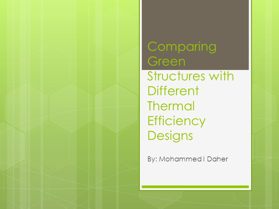 Comparing Green Structures with Different Thermal Efficiency Designs By: Mohammed I Daher