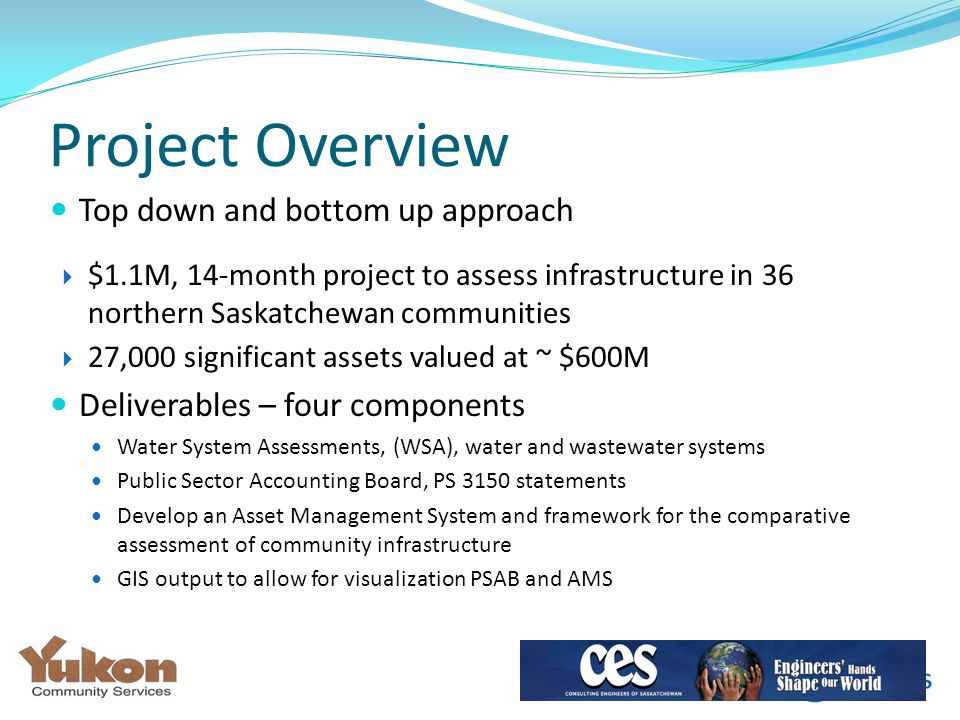 Top down and bottom up approach  $1.1M, 14-month project to assess infrastructure in 36 northern Saskatchewan communities  27,000 significant assets valued at ~ $600M Deliverables – four components Water System Assessments, (WSA), water and wastewater systems Public Sector Accounting Board, PS 3150 statements Develop an Asset Management System and framework for the comparative assessment of community infrastructure GIS output to allow for visualization PSAB and AMS Project Overview