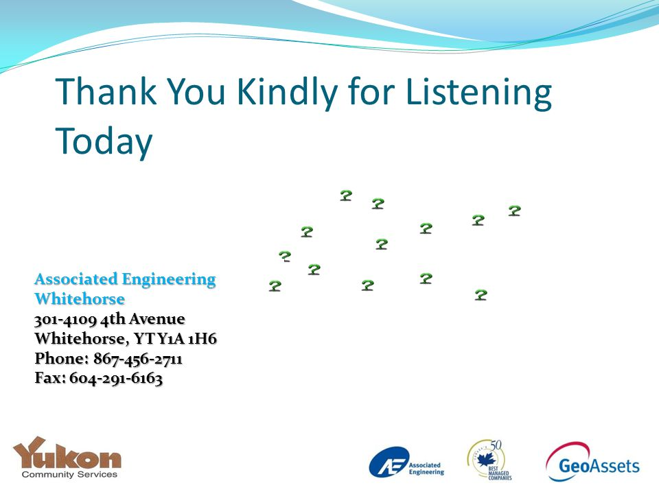 Thank You Kindly for Listening Today Associated Engineering Whitehorse 301-4109 4th Avenue Whitehorse, YT Y1A 1H6 Phone: 867-456-2711 Fax: 604-291-6163