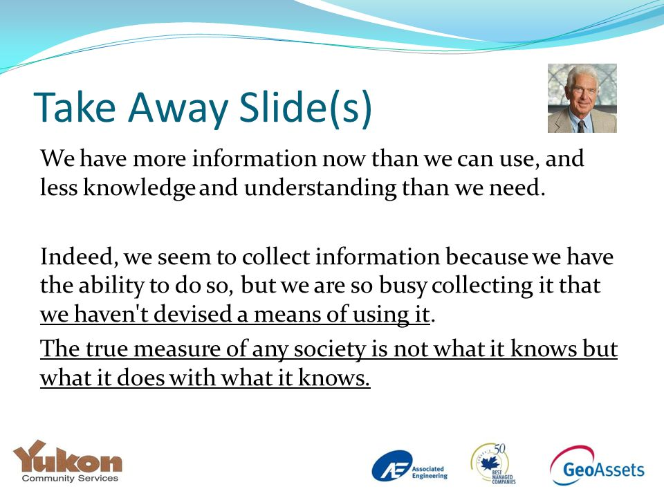 Take Away Slide(s) We have more information now than we can use, and less knowledge and understanding than we need.
