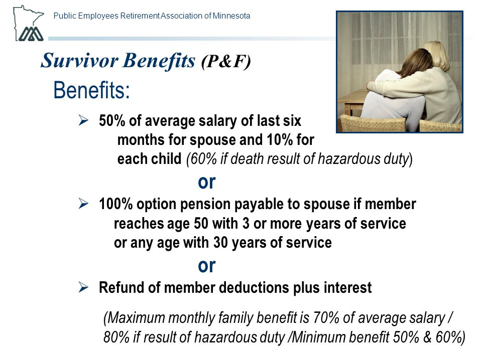 Public Employees Retirement Association of Minnesota Survivor Benefits (P&F) Benefits:  50% of average salary of last six months for spouse and 10% f
