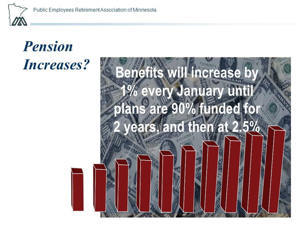 Public Employees Retirement Association of Minnesota Pension Increases? Benefits will increase by 1% every January until plans are 90% funded for 2 ye