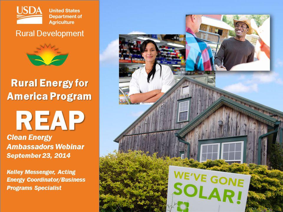 Rural Development Rural Energy for America Program REAP Clean Energy Ambassadors Webinar September 23, 2014 Kelley Messenger, Acting Energy Coordinator/Business Programs Specialist