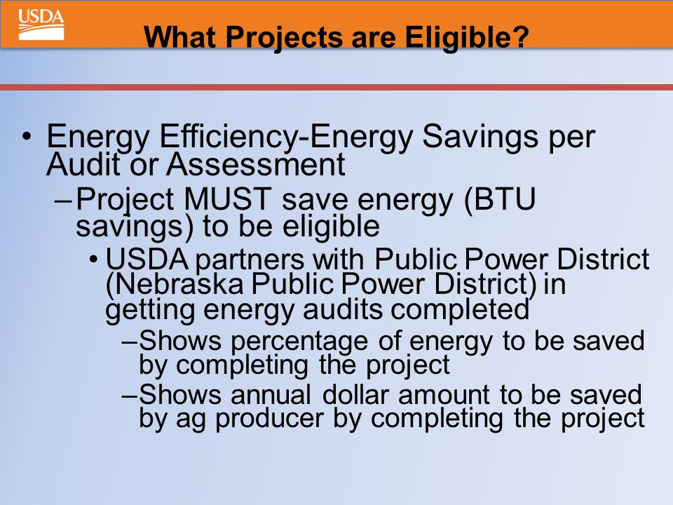Energy Efficiency-Energy Savings per Audit or Assessment –Project MUST save energy (BTU savings) to be eligible USDA partners with Public Power District (Nebraska Public Power District) in getting energy audits completed –Shows percentage of energy to be saved by completing the project –Shows annual dollar amount to be saved by ag producer by completing the project What Projects are Eligible?