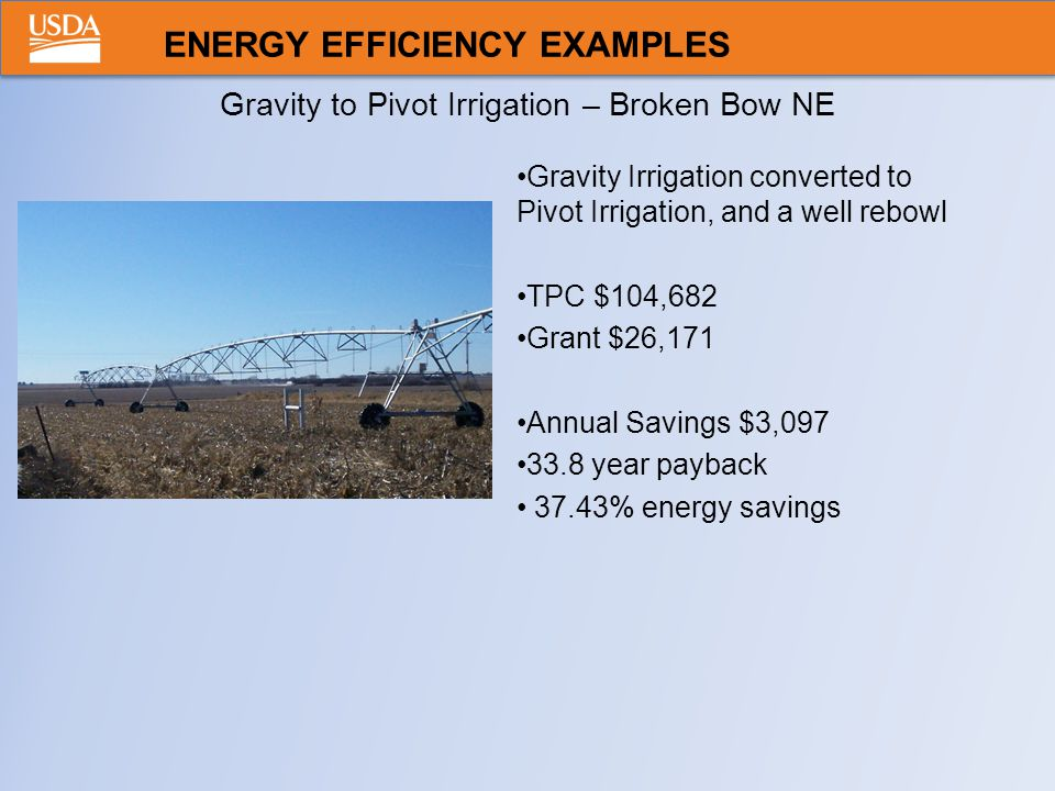 Gravity to Pivot Irrigation – Broken Bow NE Gravity Irrigation converted to Pivot Irrigation, and a well rebowl TPC $104,682 Grant $26,171 Annual Savings $3,097 33.8 year payback 37.43% energy savings ENERGY EFFICIENCY EXAMPLES