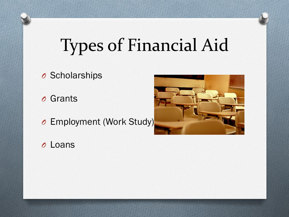 Types of Financial Aid O Scholarships O Grants O Employment (Work Study) O Loans