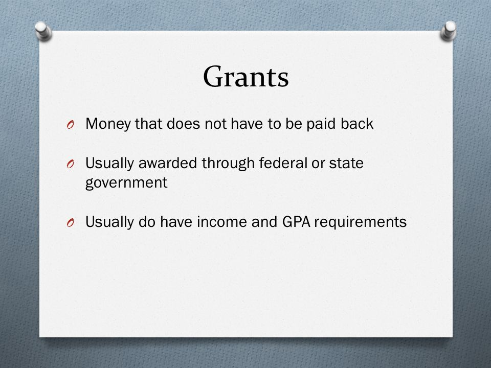 Grants O Money that does not have to be paid back O Usually awarded through federal or state government O Usually do have income and GPA requirements