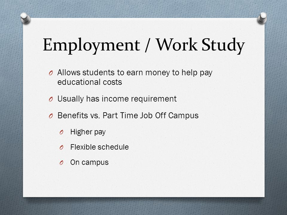 Employment / Work Study O Allows students to earn money to help pay educational costs O Usually has income requirement O Benefits vs.