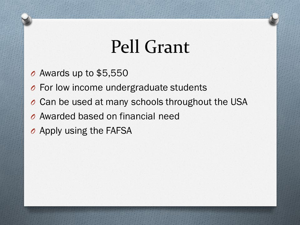 Pell Grant O Awards up to $5,550 O For low income undergraduate students O Can be used at many schools throughout the USA O Awarded based on financial need O Apply using the FAFSA