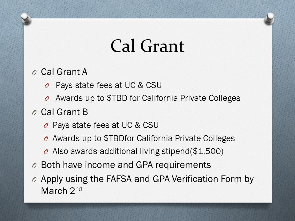 Cal Grant O Cal Grant A O Pays state fees at UC & CSU O Awards up to $TBD for California Private Colleges O Cal Grant B O Pays state fees at UC & CSU O Awards up to $TBDfor California Private Colleges O Also awards additional living stipend($1,500) O Both have income and GPA requirements O Apply using the FAFSA and GPA Verification Form by March 2 nd