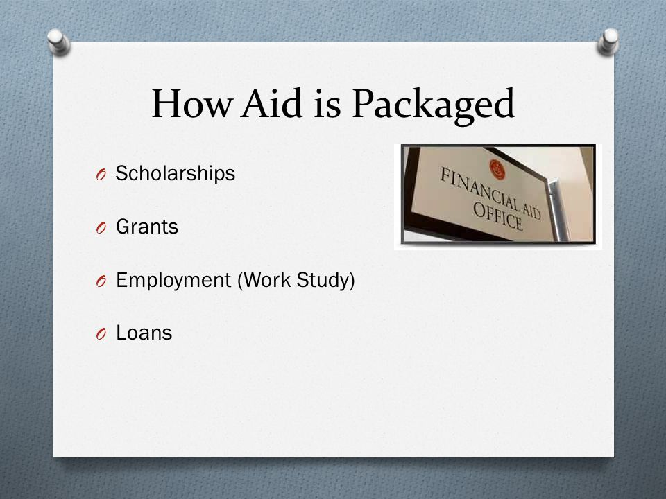 How Aid is Packaged O Scholarships O Grants O Employment (Work Study) O Loans