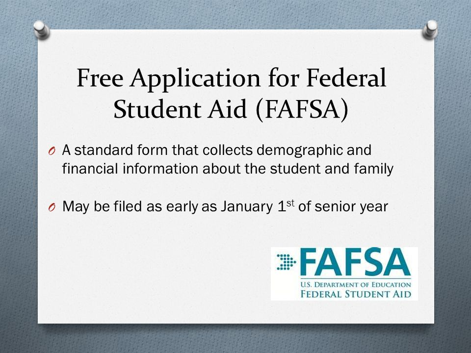 Free Application for Federal Student Aid (FAFSA) O A standard form that collects demographic and financial information about the student and family O May be filed as early as January 1 st of senior year