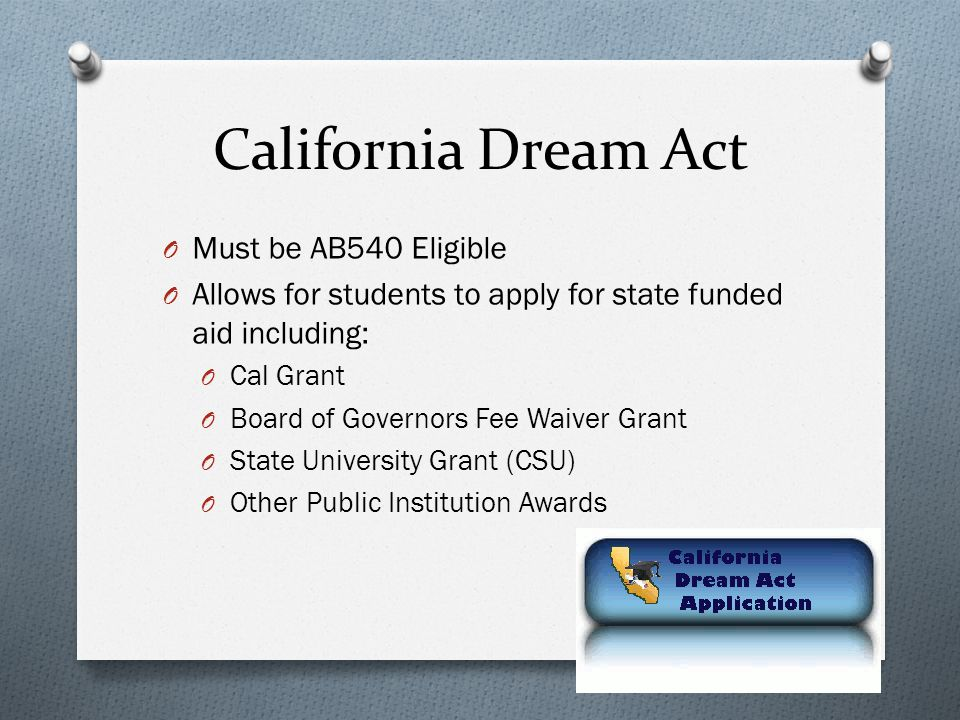 California Dream Act O Must be AB540 Eligible O Allows for students to apply for state funded aid including: O Cal Grant O Board of Governors Fee Waiver Grant O State University Grant (CSU) O Other Public Institution Awards