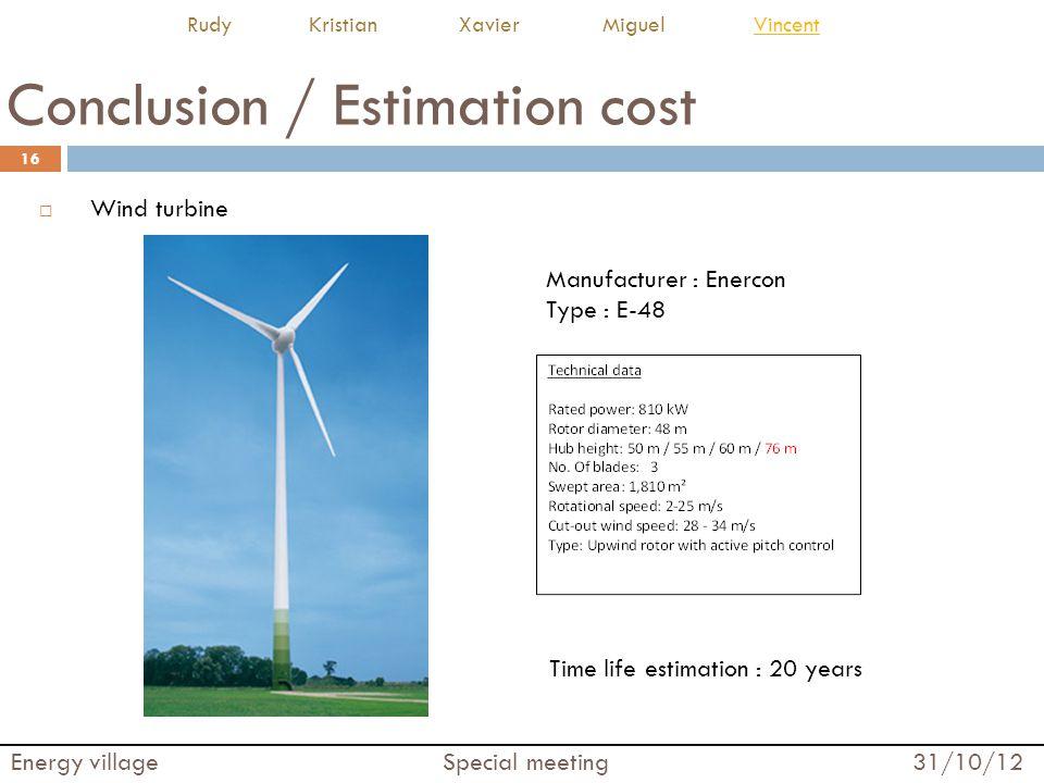 Conclusion / Estimation cost  Wind turbine 16 Energy village Special meeting 31/10/12 Rudy Kristian Xavier Miguel VincentVincent Time life estimation