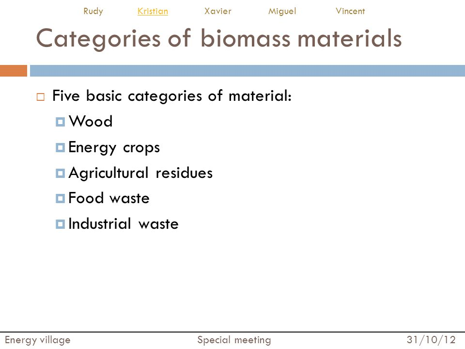 Categories of biomass materials  Five basic categories of material:  Wood  Energy crops  Agricultural residues  Food waste  Industrial waste Ene