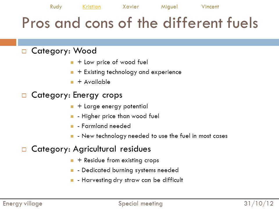Pros and cons of the different fuels  Category: Wood + Low price of wood fuel + Existing technology and experience + Available  Category: Energy cro