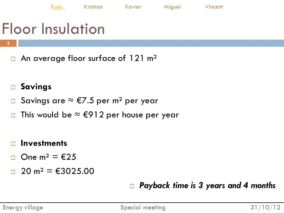 Cavity Wall Insulation  An average wall surface of 145 m²  Savings  Savings are ≈ €13.5 per m² per year  This would be ≈ €1967 per house per year  Investments  One m² = €19  20 m² = €2755.00  Payback time is 1 years and 5 months 6 Energy village Special meeting 31/10/12 Rudy Rudy Kristian Xavier Miguel Vincent