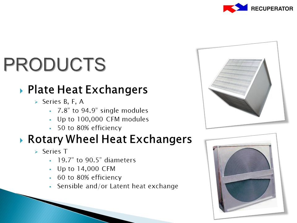  Plate Heat Exchangers  Series B, F, A  7.8 to 94.9 single modules  Up to 100,000 CFM modules  50 to 80% efficiency  Rotary Wheel Heat Exchangers  Series T  19.7 to 90.5 diameters  Up to 14,000 CFM  60 to 80% efficiency  Sensible and/or Latent heat exchange
