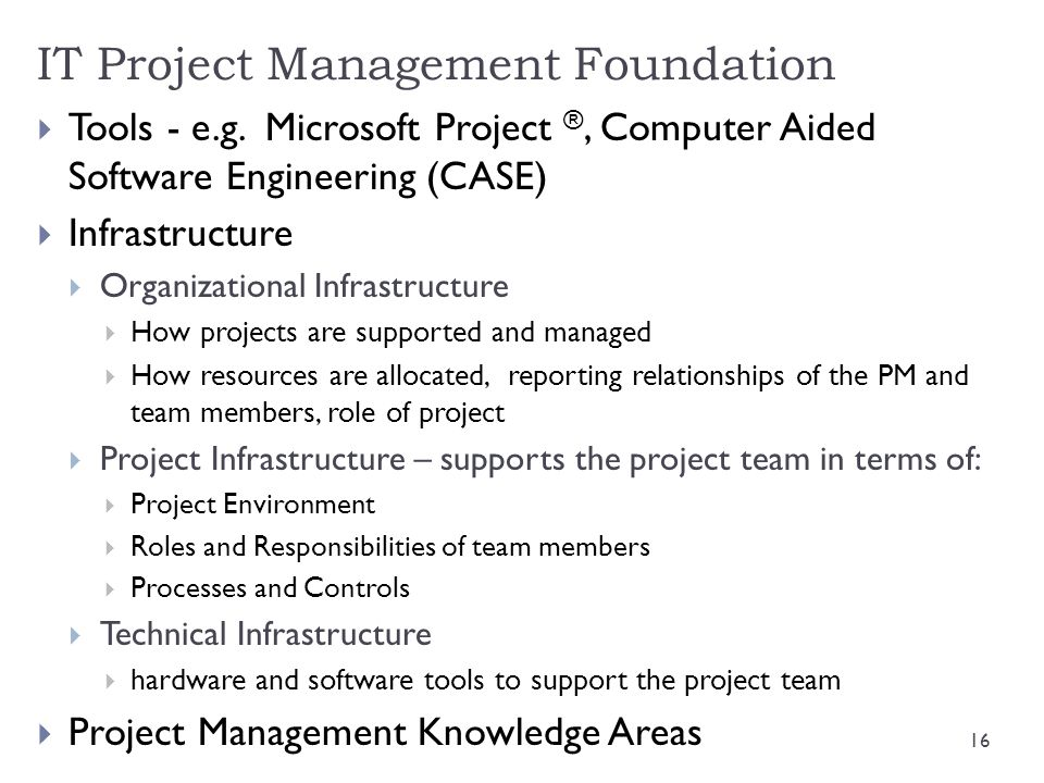  Tools - e.g. Microsoft Project ®, Computer Aided Software Engineering (CASE)  Infrastructure  Organizational Infrastructure  How projects are sup