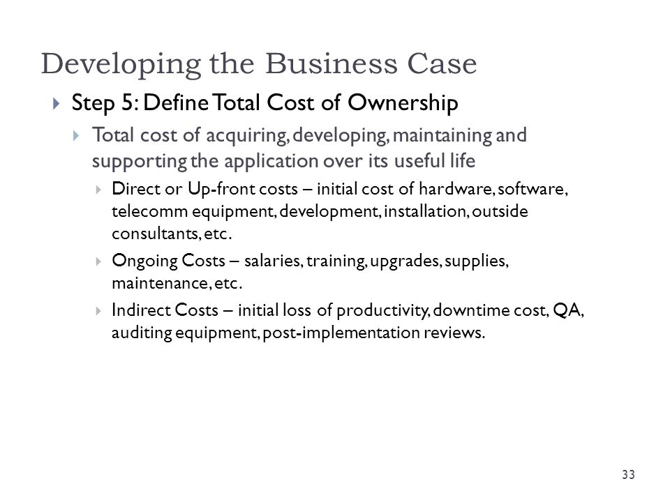Developing the Business Case  Step 5: Define Total Cost of Ownership  Total cost of acquiring, developing, maintaining and supporting the applicatio