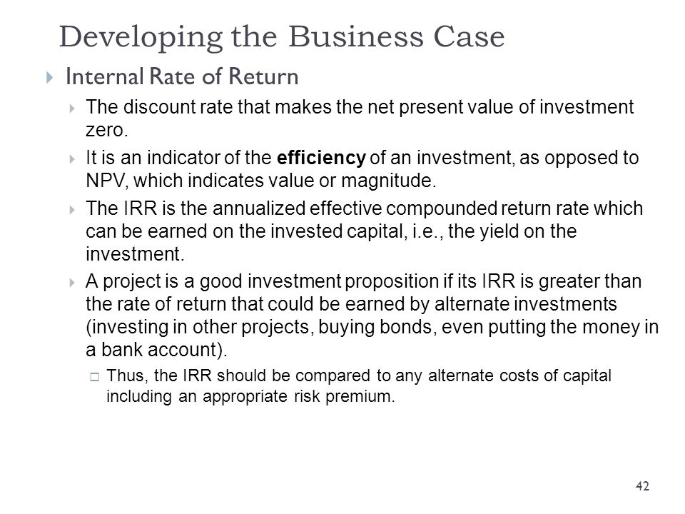 Developing the Business Case  Internal Rate of Return  The discount rate that makes the net present value of investment zero.  It is an indicator o