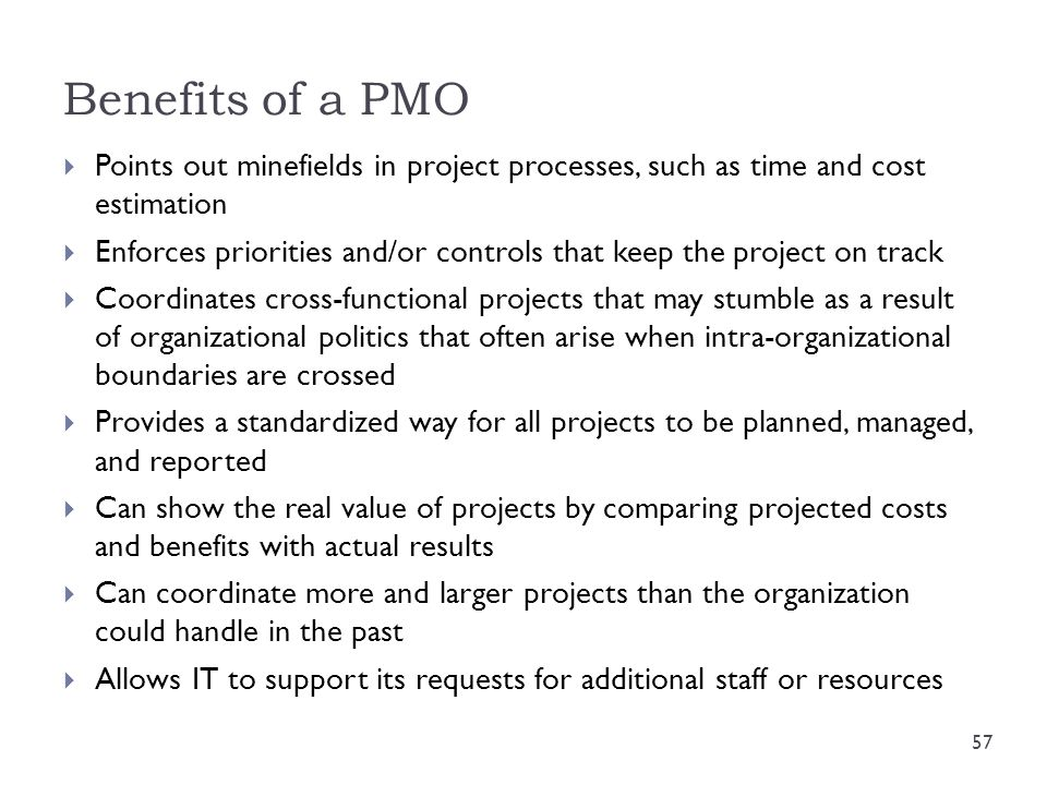 Benefits of a PMO  Points out minefields in project processes, such as time and cost estimation  Enforces priorities and/or controls that keep the p