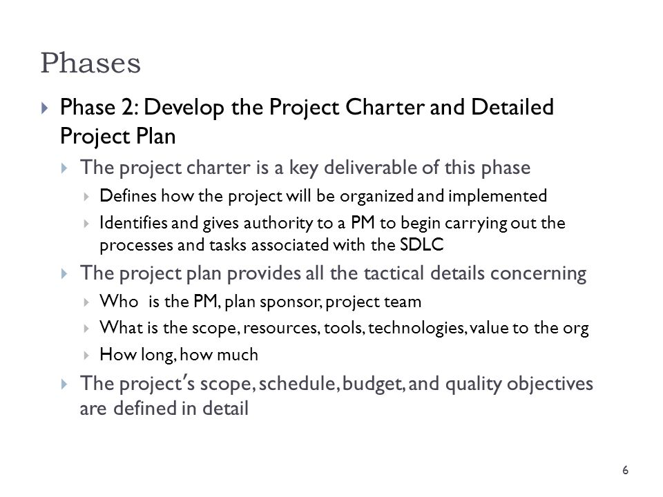 Phases  Phase 2: Develop the Project Charter and Detailed Project Plan  The project charter is a key deliverable of this phase  Defines how the pro