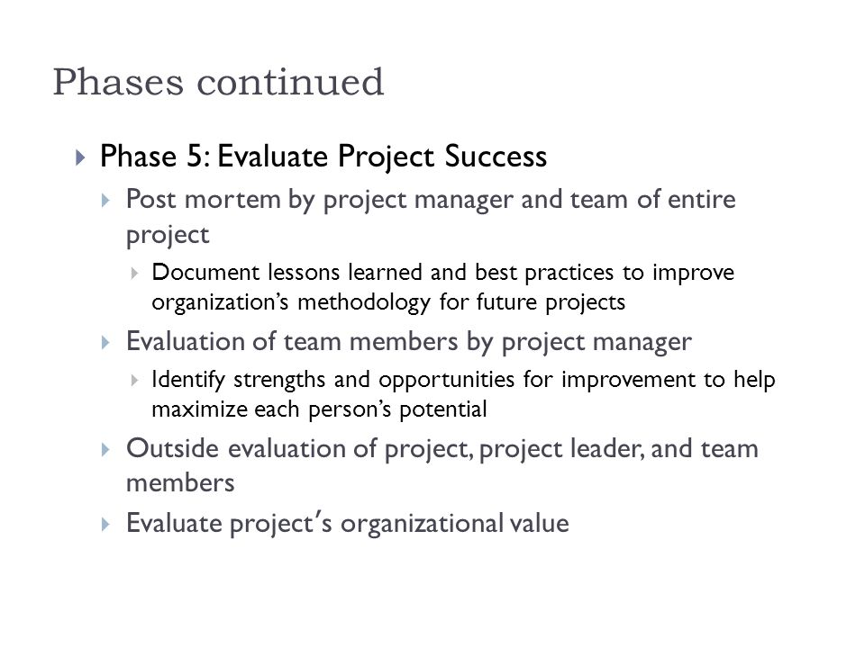 Phases continued  Phase 5: Evaluate Project Success  Post mortem by project manager and team of entire project  Document lessons learned and best p