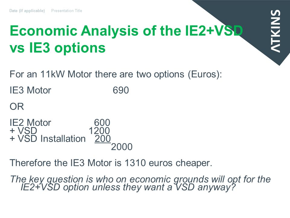 Economic Analysis of the IE2+VSD vs IE3 options For an 11kW Motor there are two options (Euros): IE3 Motor 690 OR IE2 Motor 600M + VSD 1200 + VSD Installation 200 2000 Therefore the IE3 Motor is 1310 euros cheaper.