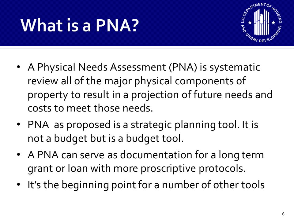 A Physical Needs Assessment (PNA) is systematic review all of the major physical components of property to result in a projection of future needs and