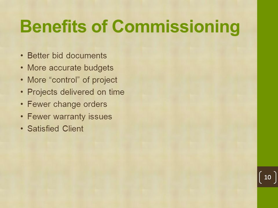 Benefits of Commissioning Better bid documents More accurate budgets More control of project Projects delivered on time Fewer change orders Fewer warranty issues Satisfied Client 10