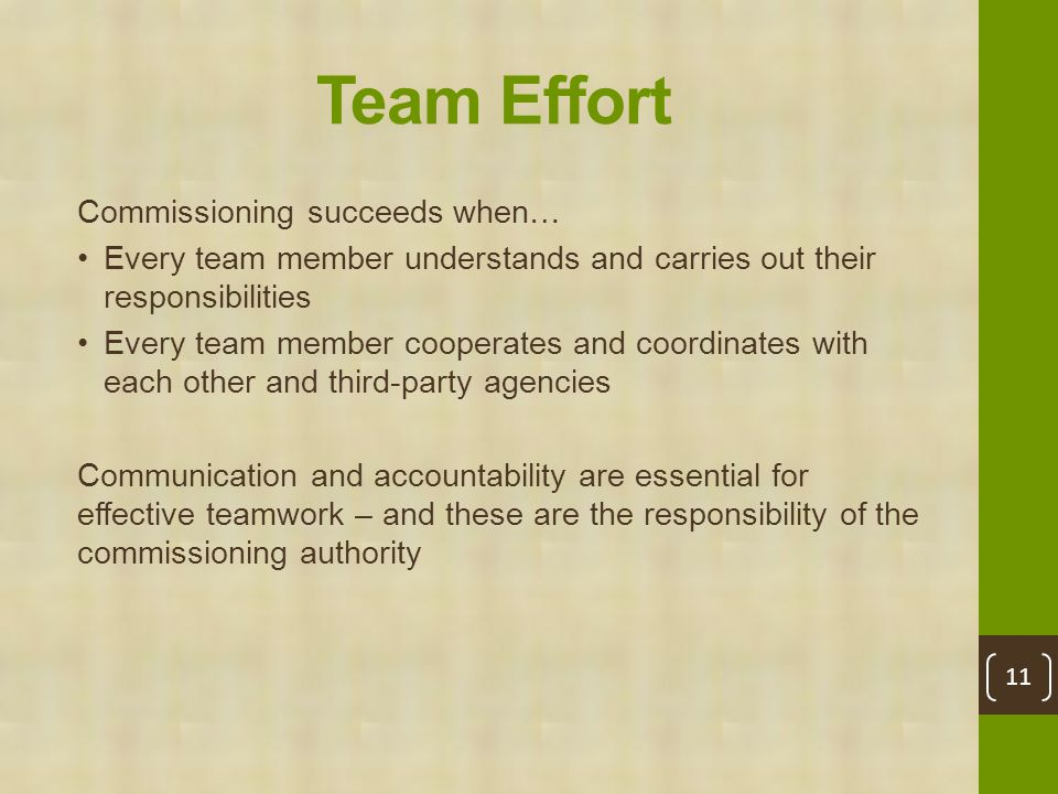 Team Effort Commissioning succeeds when… Every team member understands and carries out their responsibilities Every team member cooperates and coordinates with each other and third-party agencies Communication and accountability are essential for effective teamwork – and these are the responsibility of the commissioning authority 11