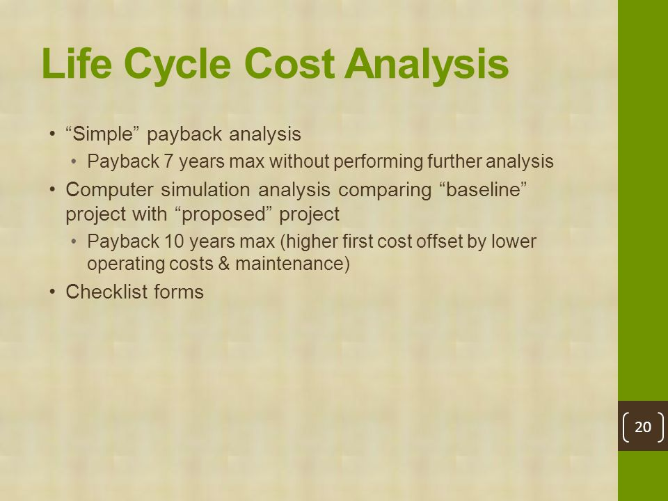 Life Cycle Cost Analysis Simple payback analysis Payback 7 years max without performing further analysis Computer simulation analysis comparing baseline project with proposed project Payback 10 years max (higher first cost offset by lower operating costs & maintenance) Checklist forms 20