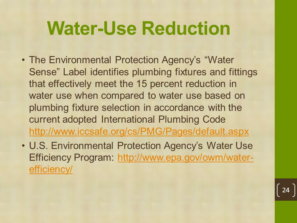 Water-Use Reduction The Environmental Protection Agency's Water Sense Label identifies plumbing fixtures and fittings that effectively meet the 15 percent reduction in water use when compared to water use based on plumbing fixture selection in accordance with the current adopted International Plumbing Code http://www.iccsafe.org/cs/PMG/Pages/default.aspx http://www.iccsafe.org/cs/PMG/Pages/default.aspx U.S.