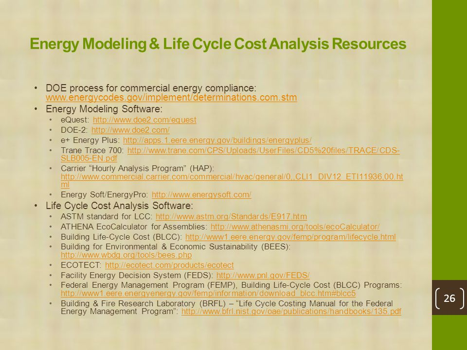 Energy Modeling & Life Cycle Cost Analysis Resources DOE process for commercial energy compliance: www.energycodes.gov/implement/determinations.com.stm www.energycodes.gov/implement/determinations.com.stm Energy Modeling Software: eQuest: http://www.doe2.com/equesthttp://www.doe2.com/equest DOE-2: http://www.doe2.com/http://www.doe2.com/ e+ Energy Plus: http://apps.1.eere.energy.gov/buildings/energyplus/http://apps.1.eere.energy.gov/buildings/energyplus/ Trane Trace 700: http://www.trane.com/CPS/Uploads/UserFiles/CD5%20files/TRACE/CDS- SLB005-EN.pdfhttp://www.trane.com/CPS/Uploads/UserFiles/CD5%20files/TRACE/CDS- SLB005-EN.pdf Carrier Hourly Analysis Program (HAP): http://www.commercial.carrier.com/commercial/hvac/general/0,,CLI1_DIV12_ETI11936,00.ht ml http://www.commercial.carrier.com/commercial/hvac/general/0,,CLI1_DIV12_ETI11936,00.ht ml Energy Soft/EnergyPro: http://www.energysoft.com/http://www.energysoft.com/ Life Cycle Cost Analysis Software: ASTM standard for LCC: http://www.astm.org/Standards/E917.htmhttp://www.astm.org/Standards/E917.htm ATHENA EcoCalculator for Assemblies: http://www.athenasmi.org/tools/ecoCalculator/http://www.athenasmi.org/tools/ecoCalculator/ Building Life-Cycle Cost (BLCC): http://www1.eere.energy.gov/femp/program/lifecycle.htmlhttp://www1.eere.energy.gov/femp/program/lifecycle.html Building for Environmental & Economic Sustainability (BEES): http://www.wbdg.org/tools/bees.php http://www.wbdg.org/tools/bees.php ECOTECT: http://ecotect.com/products/ecotecthttp://ecotect.com/products/ecotect Facility Energy Decision System (FEDS): http://www.pnl.gov/FEDS/http://www.pnl.gov/FEDS/ Federal Energy Management Program (FEMP), Building Life-Cycle Cost (BLCC) Programs: http://www1.eere.energyenergy.gov/femp/information/download_blcc.htm#blcc5 http://www1.eere.energyenergy.gov/femp/information/download_blcc.htm#blcc5 Building & Fire Research Laboratory (BRFL) – Life Cycle Costing Manual for the Federal Energy Management Program : http://www.bfrl.nist.gov/oae/publications/handbooks/135.pdfhttp://www.bfrl.nist.gov/oae/publications/handbooks/135.pdf 26